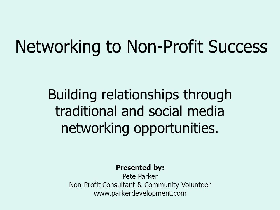 Networking to Non-Profit Success Building relationships through traditional and social media networking opportunities. Presented by: Pete Parker Non-P