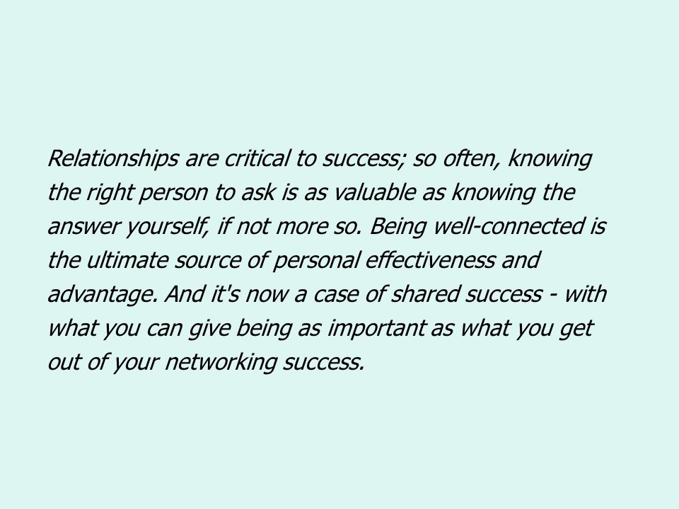 Relationships are critical to success; so often, knowing the right person to ask is as valuable as knowing the answer yourself, if not more so. Being