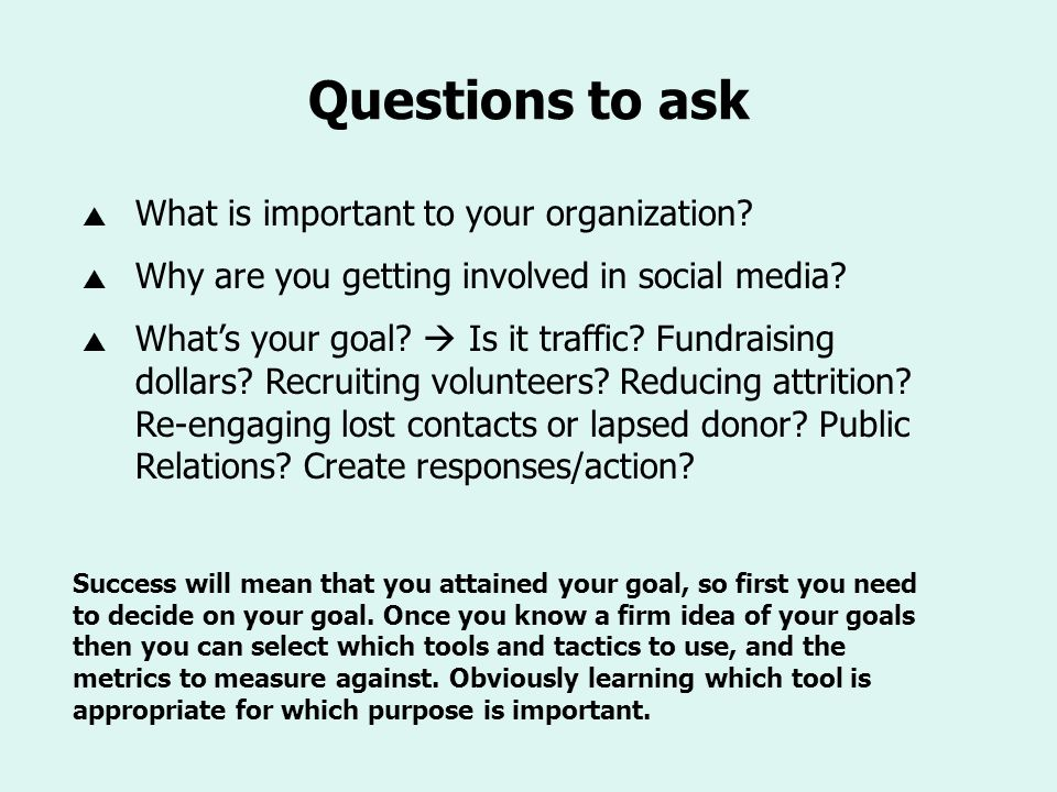 Questions to ask What is important to your organization? Why are you getting involved in social media? Whats your goal? Is it traffic? Fundraising dol