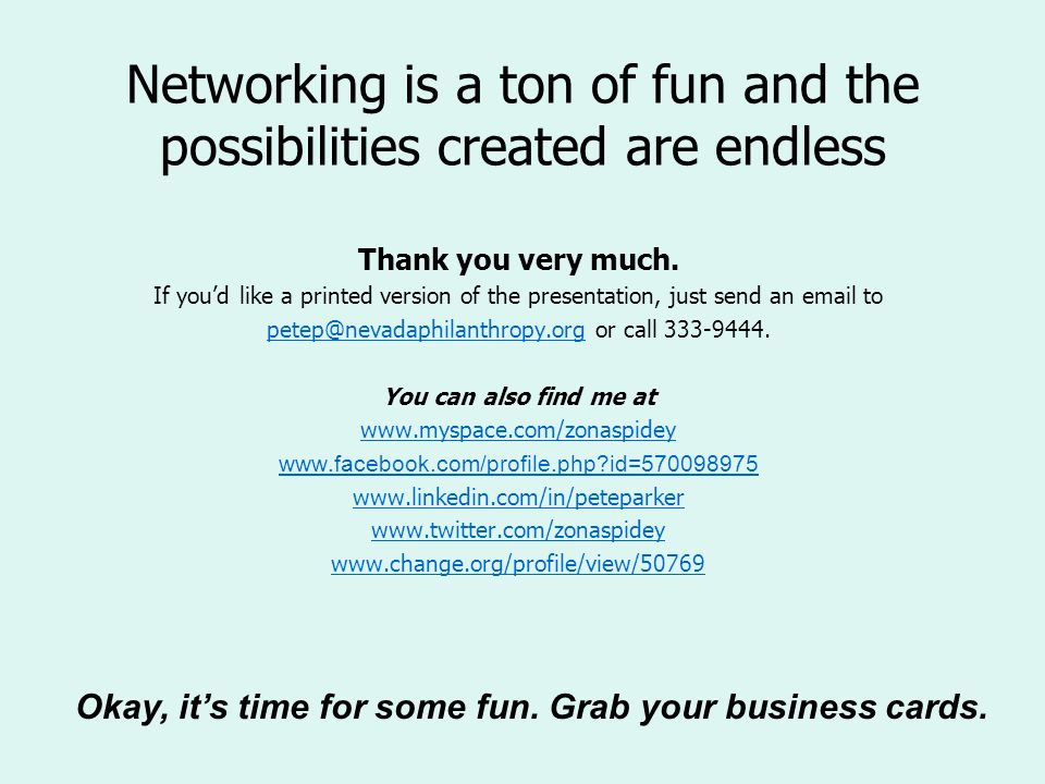 Networking is a ton of fun and the possibilities created are endless Thank you very much. If youd like a printed version of the presentation, just sen