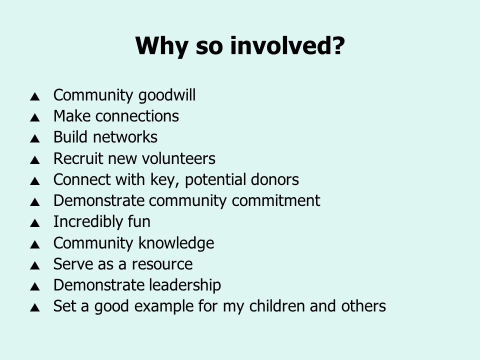 Why so involved? Community goodwill Make connections Build networks Recruit new volunteers Connect with key, potential donors Demonstrate community co