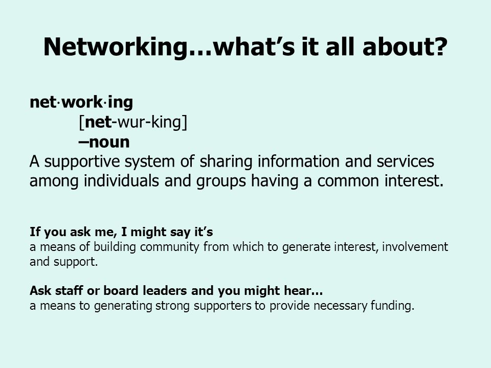 Networking…whats it all about? net work ing [net-wur-king] –noun A supportive system of sharing information and services among individuals and groups