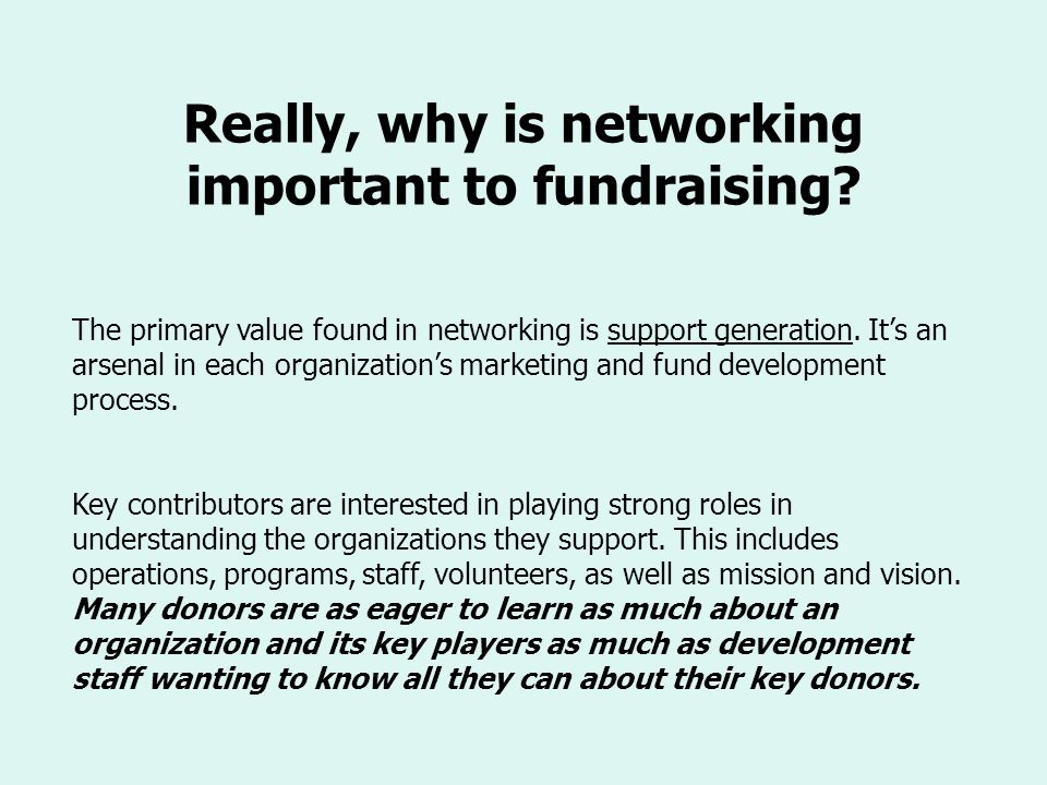 Really, why is networking important to fundraising? The primary value found in networking is support generation. Its an arsenal in each organizations
