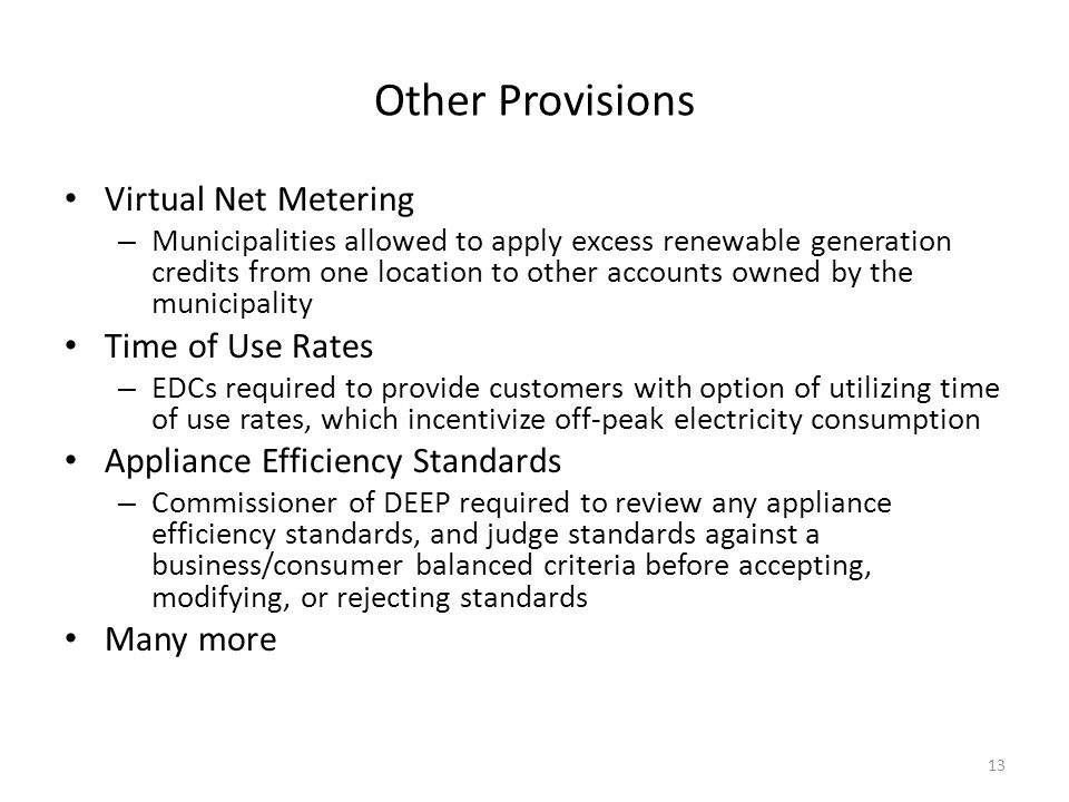 Other Provisions Virtual Net Metering – Municipalities allowed to apply excess renewable generation credits from one location to other accounts owned by the municipality Time of Use Rates – EDCs required to provide customers with option of utilizing time of use rates, which incentivize off-peak electricity consumption Appliance Efficiency Standards – Commissioner of DEEP required to review any appliance efficiency standards, and judge standards against a business/consumer balanced criteria before accepting, modifying, or rejecting standards Many more 13