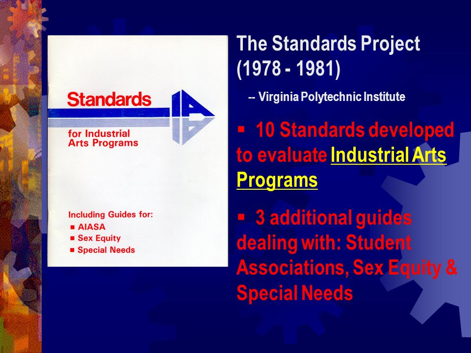 The Standards Project (1978 - 1981) -- Virginia Polytechnic Institute 10 Standards developed to evaluate Industrial Arts Programs 3 additional guides