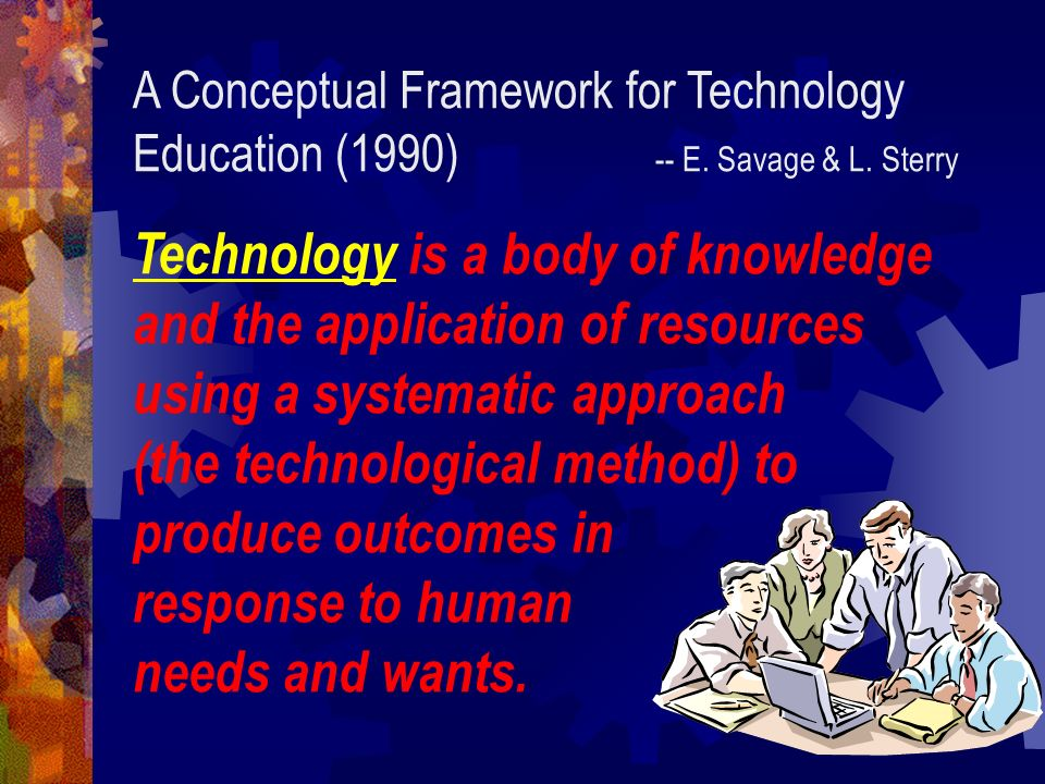 A Conceptual Framework for Technology Education (1990) -- E. Savage & L. Sterry Technology is a body of knowledge and the application of resources usi