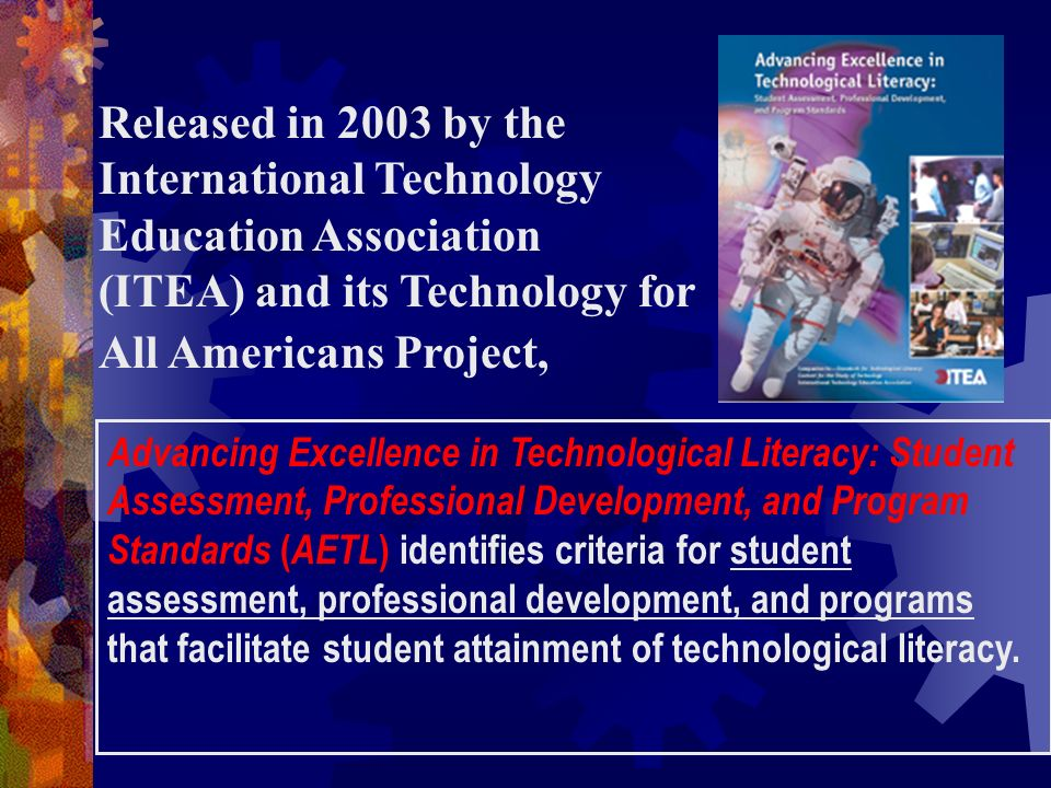 Released in 2003 by the International Technology Education Association (ITEA) and its Technology for All Americans Project, Advancing Excellence in Te