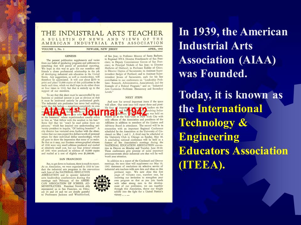 In 1939, the American Industrial Arts Association (AIAA) was Founded. Today, it is known as the International Technology & Engineering Educators Assoc