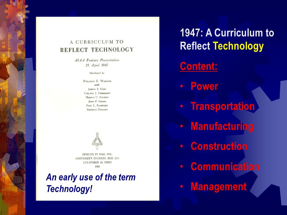 1947: A Curriculum to Reflect Technology Content: Power Transportation Manufacturing Construction Communication Management An early use of the term Te