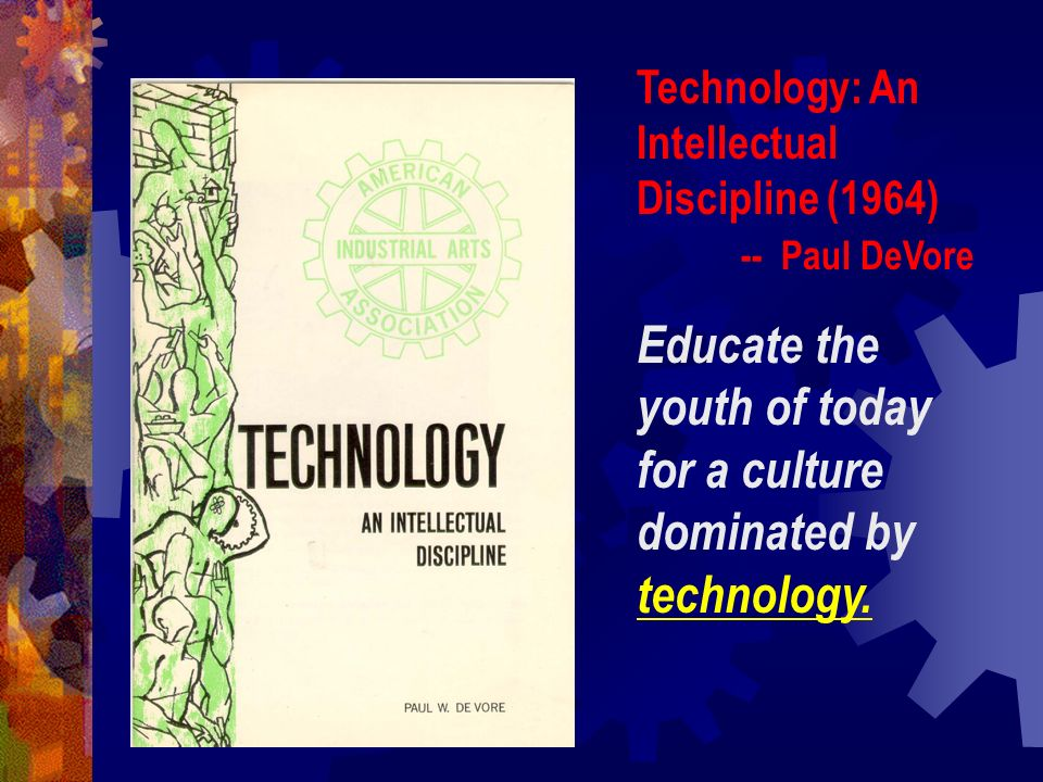 The Industrial Arts Curriculum Project – IACP (Late 1960s) -- Don Lux and Willis Ray Development of an in-depth rationale and structure for a body of knowledge called Industrial Technology.