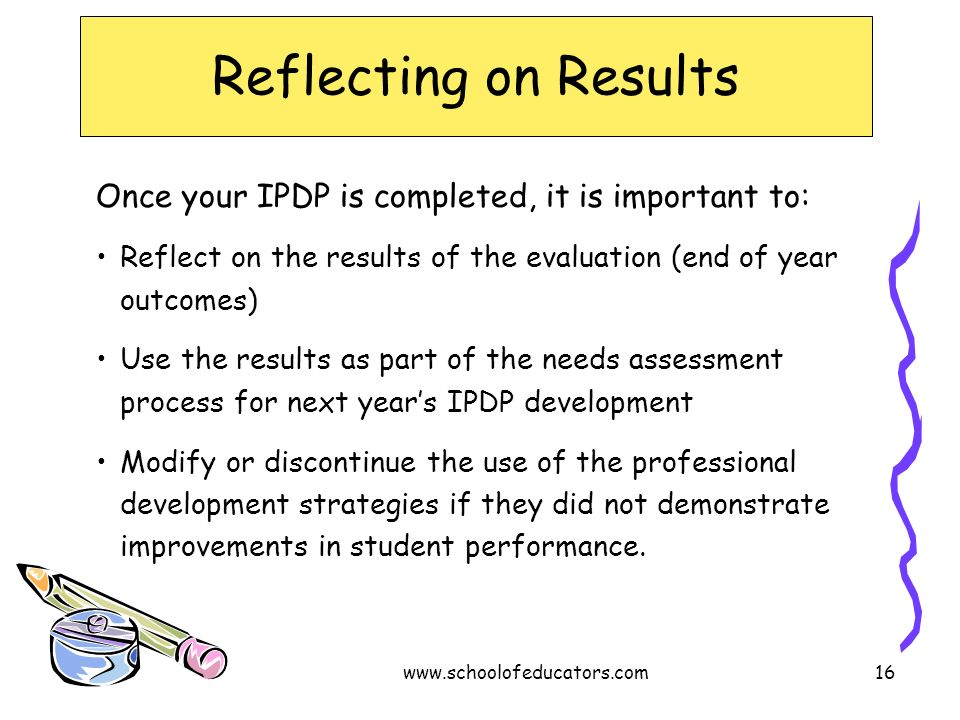 Reflecting on Results Once your IPDP is completed, it is important to: Reflect on the results of the evaluation (end of year outcomes) Use the results