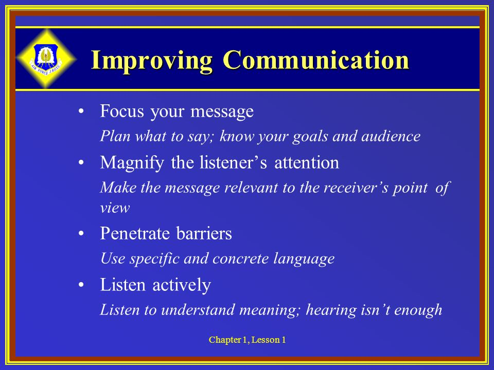 Chapter 1, Lesson 1 Improving Communication Focus your message Plan what to say; know your goals and audience Magnify the listeners attention Make the