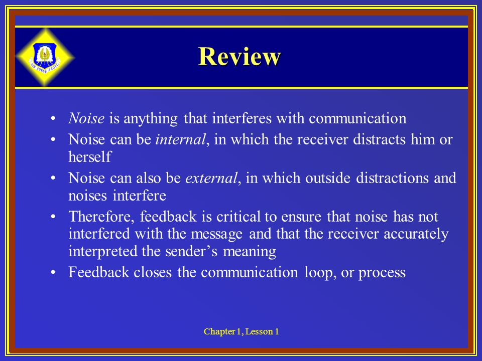 Chapter 1, Lesson 1 Review Noise is anything that interferes with communication Noise can be internal, in which the receiver distracts him or herself