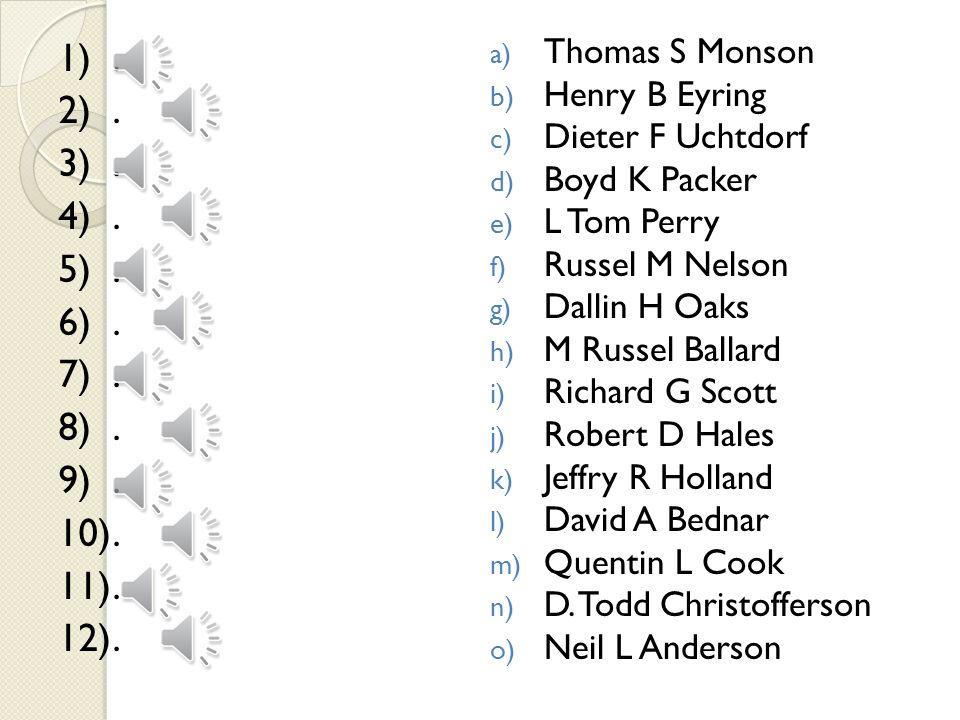 a) Thomas S Monson b) Henry B Eyring c) Dieter F Uchtdorf d) Boyd K Packer e) L Tom Perry f) Russel M Nelson g) Dallin H Oaks h) M Russel Ballard i) R