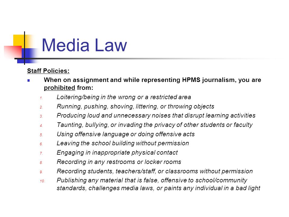 Media Law Staff Policies: When on assignment and while representing HPMS journalism, you are prohibited from: 1. Loitering/being in the wrong or a res
