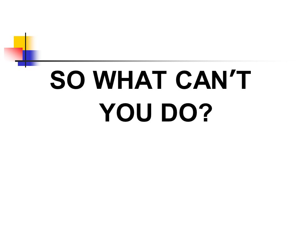 SO WHAT CANT YOU DO?
