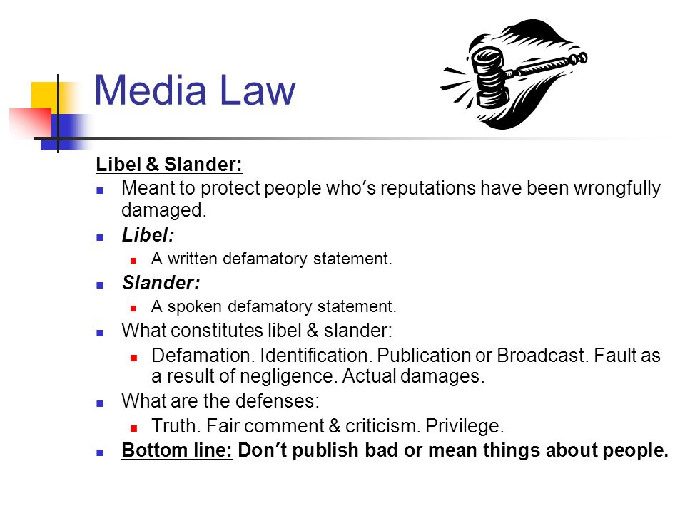 Media Law Libel & Slander: Meant to protect people whos reputations have been wrongfully damaged. Libel: A written defamatory statement. Slander: A sp