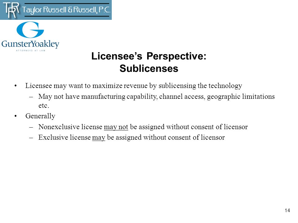 14 Licensees Perspective: Sublicenses Licensee may want to maximize revenue by sublicensing the technology –May not have manufacturing capability, cha