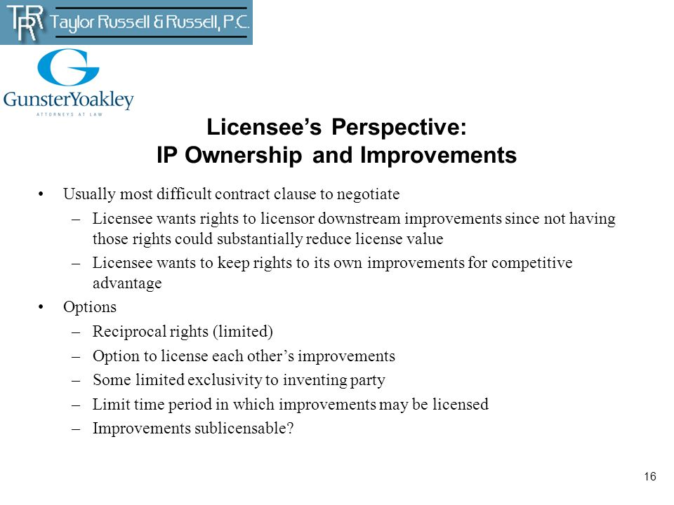 16 Licensees Perspective: IP Ownership and Improvements Usually most difficult contract clause to negotiate –Licensee wants rights to licensor downstr