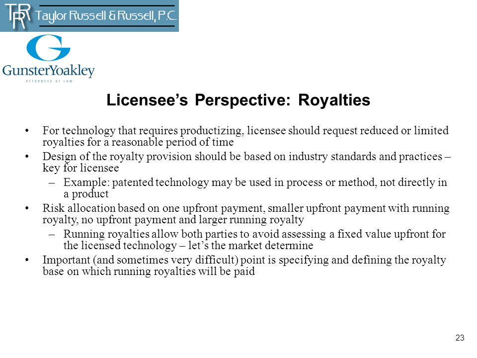 23 Licensees Perspective: Royalties For technology that requires productizing, licensee should request reduced or limited royalties for a reasonable p