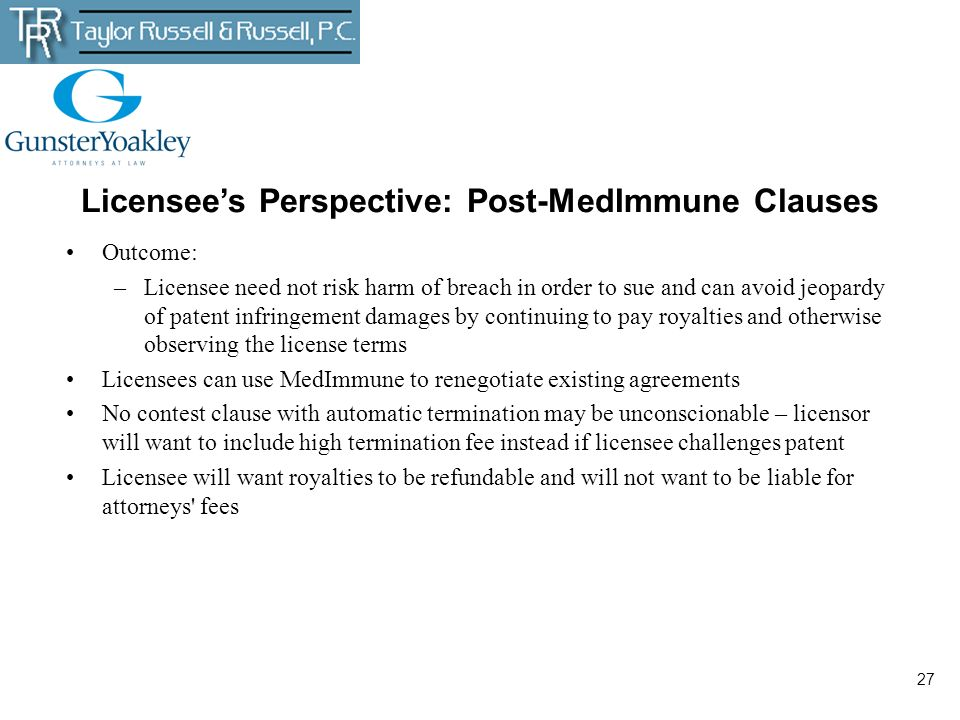 27 Licensees Perspective: Post-MedImmune Clauses Outcome: –Licensee need not risk harm of breach in order to sue and can avoid jeopardy of patent infr