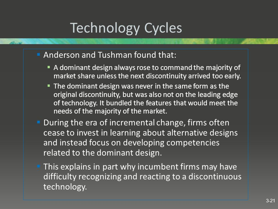 Technology Cycles Anderson and Tushman found that: A dominant design always rose to command the majority of market share unless the next discontinuity