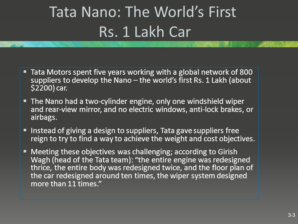 Tata Nano: The Worlds First Rs. 1 Lakh Car Tata Motors spent five years working with a global network of 800 suppliers to develop the Nano – the world