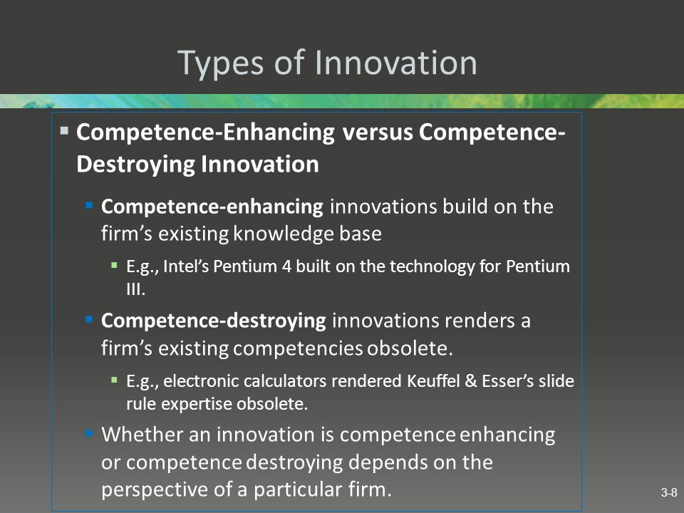 Types of Innovation Competence-Enhancing versus Competence- Destroying Innovation Competence-enhancing innovations build on the firms existing knowled