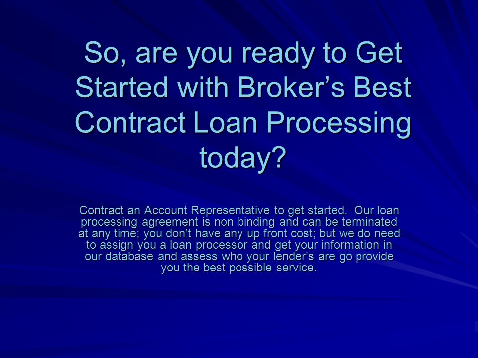So, are you ready to Get Started with Brokers Best Contract Loan Processing today.