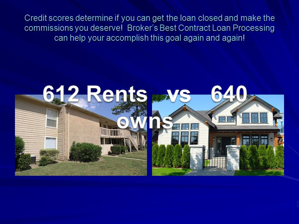 Credit scores determine if you can get the loan closed and make the commissions you deserve.