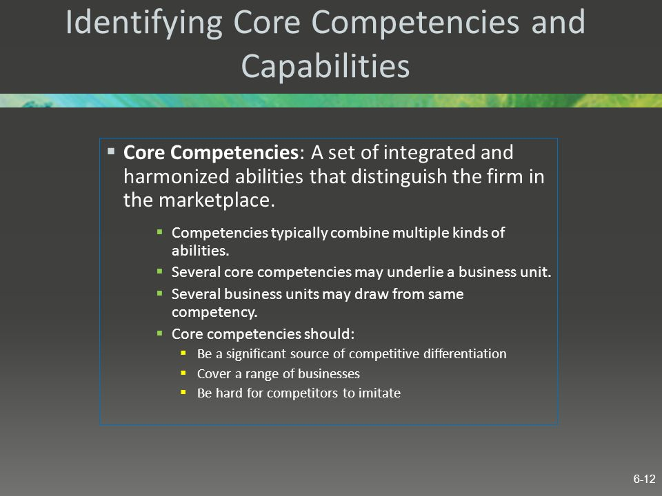 Identifying Core Competencies and Capabilities Core Competencies: A set of integrated and harmonized abilities that distinguish the firm in the market