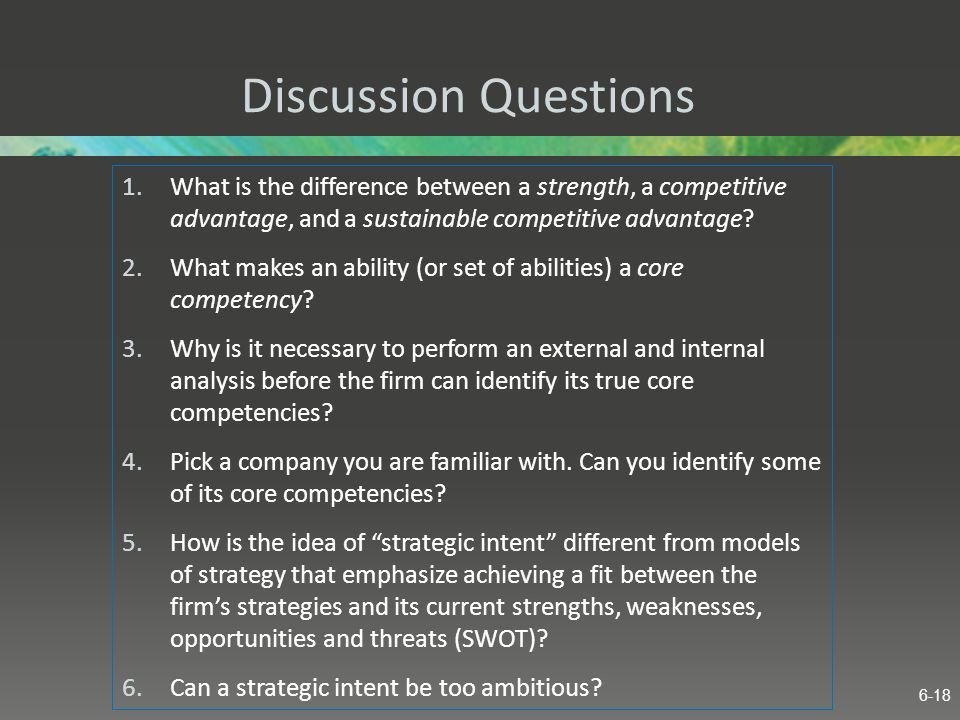 Discussion Questions 1.What is the difference between a strength, a competitive advantage, and a sustainable competitive advantage? 2.What makes an ab