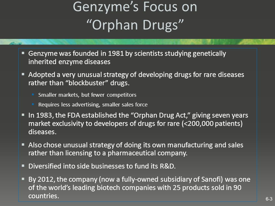 Genzymes Focus on Orphan Drugs Genzyme was founded in 1981 by scientists studying genetically inherited enzyme diseases Adopted a very unusual strateg