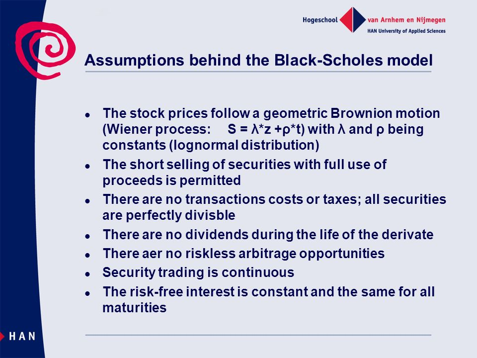 Assumptions behind the Black-Scholes model The stock prices follow a geometric Brownion motion (Wiener process:S = λ*z +ρ*t) with λ and ρ being constants (lognormal distribution) The short selling of securities with full use of proceeds is permitted There are no transactions costs or taxes; all securities are perfectly divisble There are no dividends during the life of the derivate There aer no riskless arbitrage opportunities Security trading is continuous The risk-free interest is constant and the same for all maturities