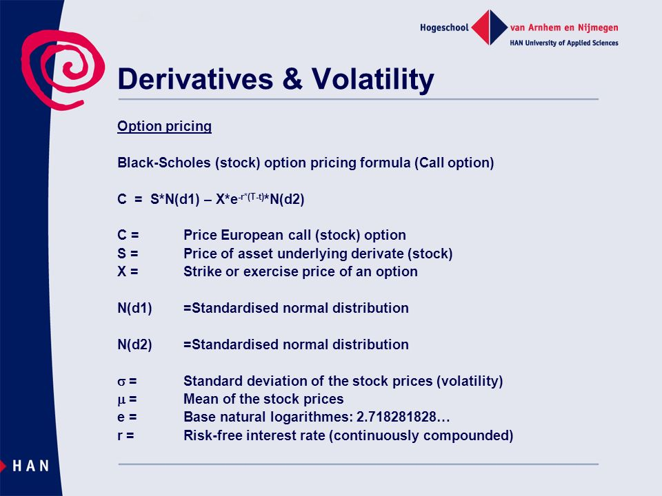 Derivatives & Volatility Option pricing Black-Scholes (stock) option pricing formula (Call option) C = S*N(d1) – X*e -r*(T-t) *N(d2) C =Price European call (stock) option S =Price of asset underlying derivate (stock) X =Strike or exercise price of an option N(d1)=Standardised normal distribution N(d2)=Standardised normal distribution =Standard deviation of the stock prices (volatility) =Mean of the stock prices e =Base natural logarithmes: … r =Risk-free interest rate (continuously compounded)
