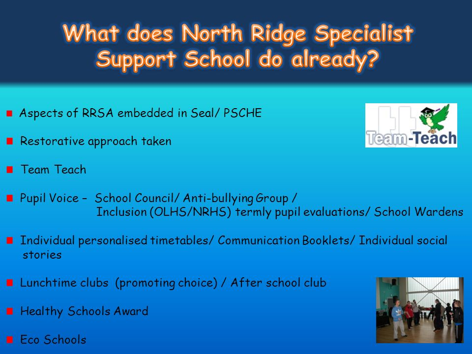 Aspects of RRSA embedded in Seal/ PSCHE Restorative approach taken Team Teach Pupil Voice – School Council/ Anti-bullying Group / Inclusion (OLHS/NRHS
