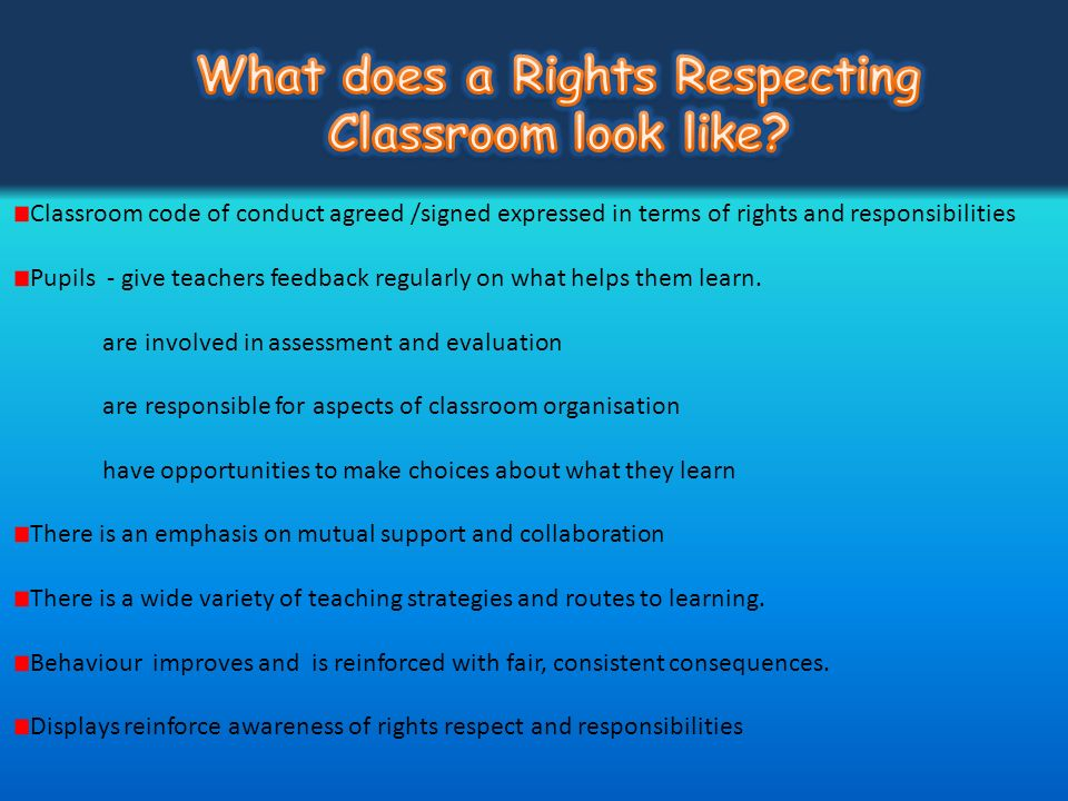Classroom code of conduct agreed /signed expressed in terms of rights and responsibilities Pupils - give teachers feedback regularly on what helps the
