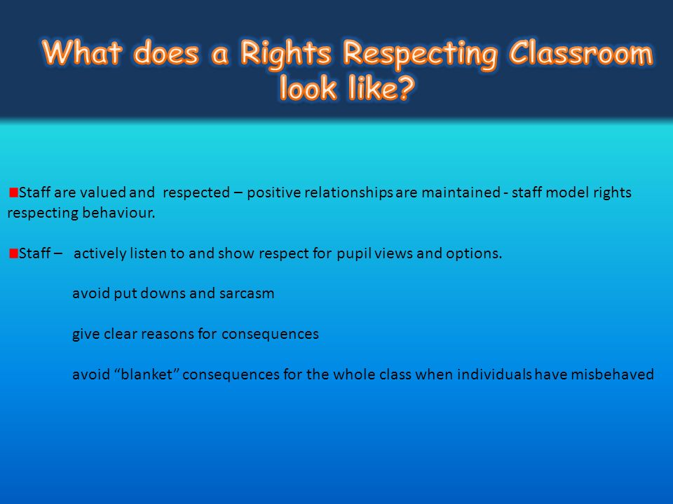 Staff are valued and respected – positive relationships are maintained - staff model rights respecting behaviour. Staff – actively listen to and show