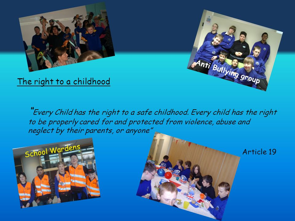 The right to a childhood Every Child has the right to a safe childhood. Every child has the right to be properly cared for and protected from violence