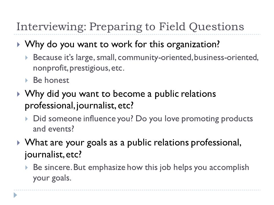 Interviewing: Preparing to Field Questions Why do you want to work for this organization.