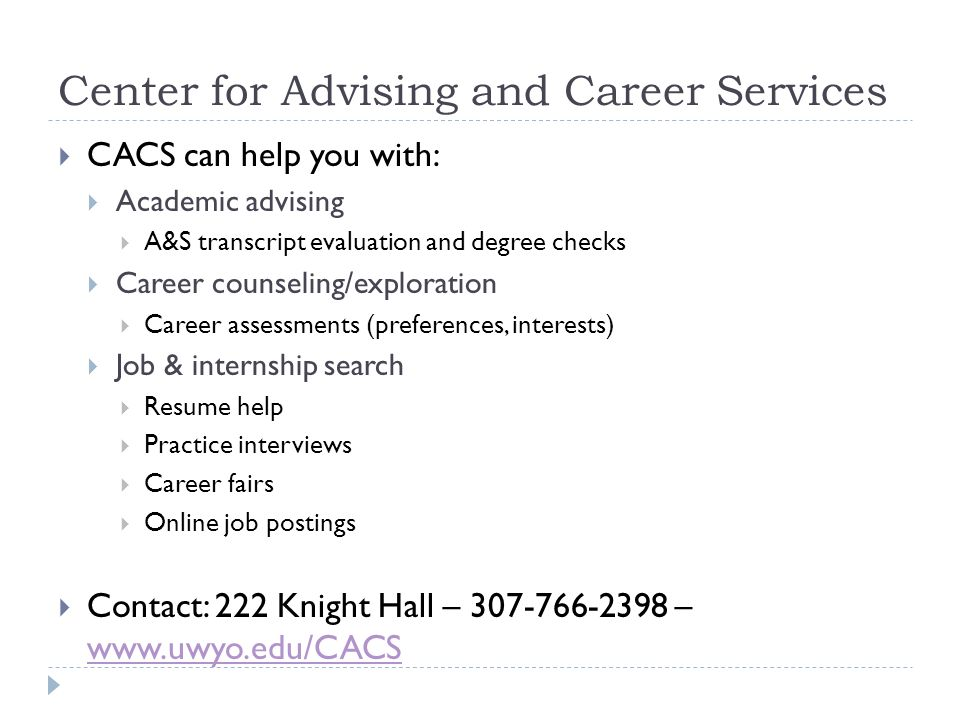 Center for Advising and Career Services CACS can help you with: Academic advising A&S transcript evaluation and degree checks Career counseling/exploration Career assessments (preferences, interests) Job & internship search Resume help Practice interviews Career fairs Online job postings Contact: 222 Knight Hall – 307-766-2398 – www.uwyo.edu/CACS www.uwyo.edu/CACS