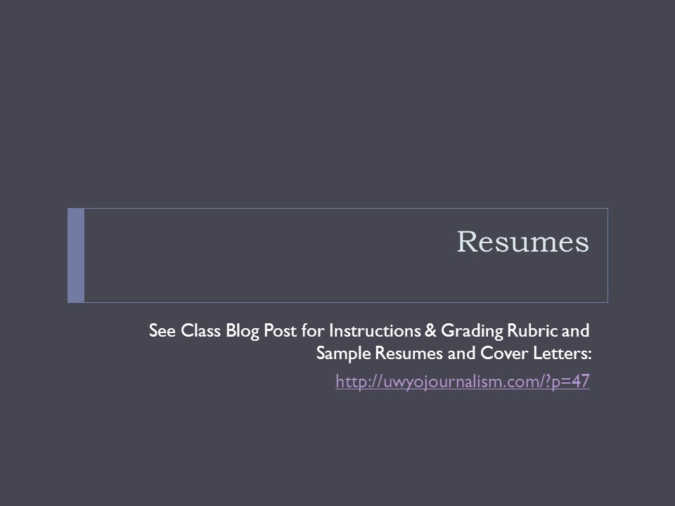 Resumes See Class Blog Post for Instructions & Grading Rubric and Sample Resumes and Cover Letters: http://uwyojournalism.com/?p=47