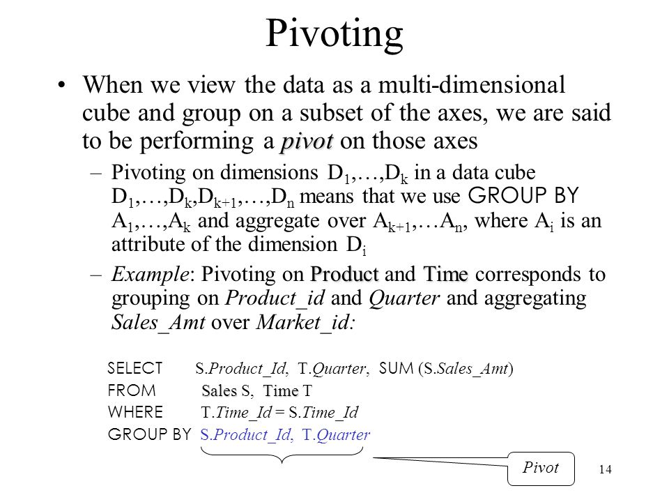 14 Pivoting pivotWhen we view the data as a multi-dimensional cube and group on a subset of the axes, we are said to be performing a pivot on those ax