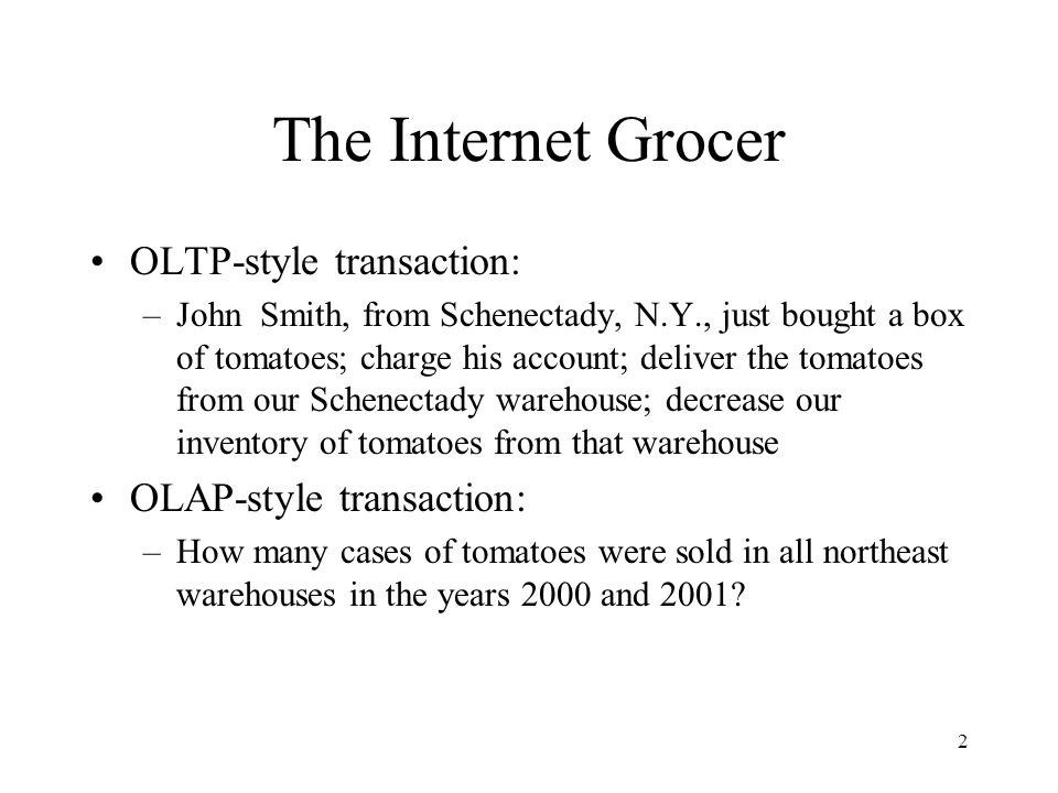 2 The Internet Grocer OLTP-style transaction: –John Smith, from Schenectady, N.Y., just bought a box of tomatoes; charge his account; deliver the toma