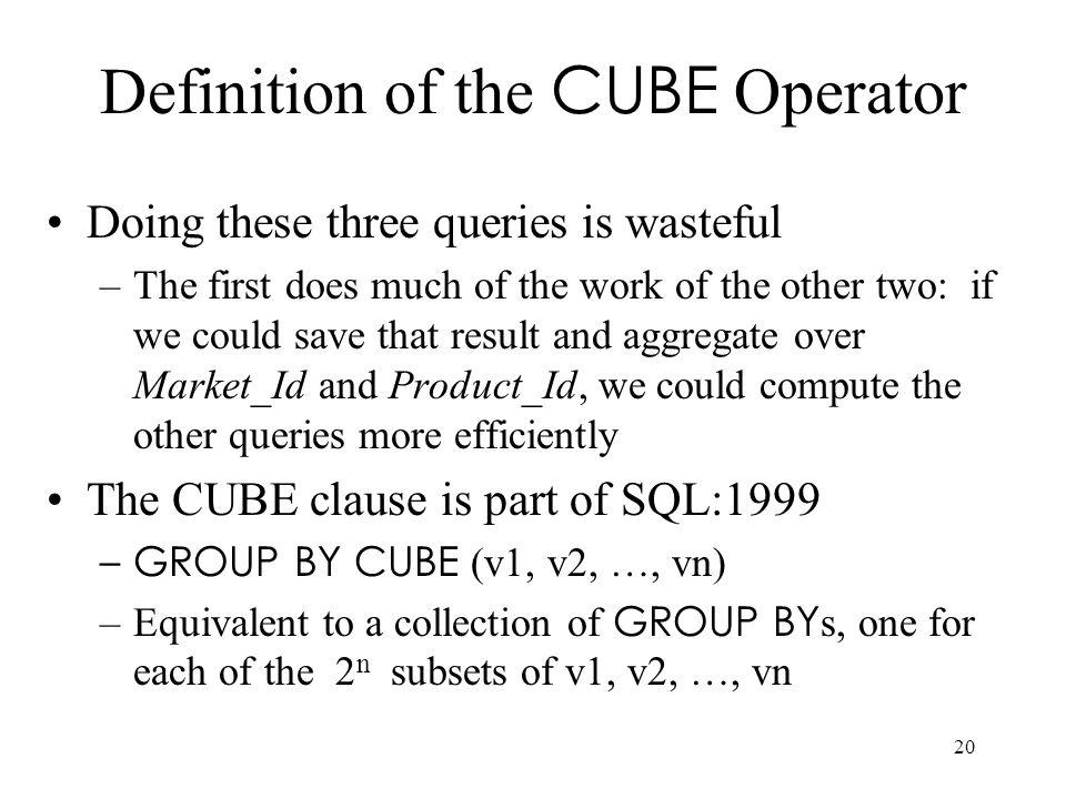 20 Definition of the CUBE Operator Doing these three queries is wasteful –The first does much of the work of the other two: if we could save that resu
