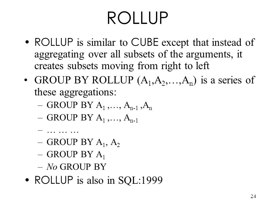 24 ROLLUP ROLLUP is similar to CUBE except that instead of aggregating over all subsets of the arguments, it creates subsets moving from right to left