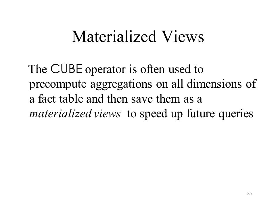 27 Materialized Views The CUBE operator is often used to precompute aggregations on all dimensions of a fact table and then save them as a materialize