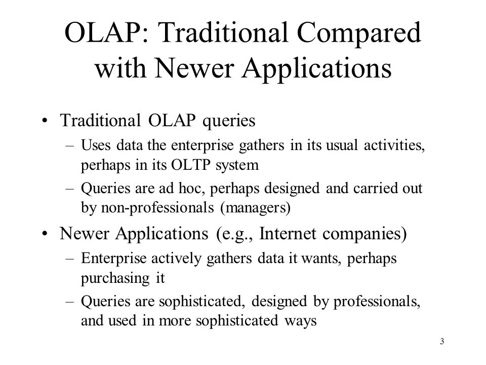 3 OLAP: Traditional Compared with Newer Applications Traditional OLAP queries –Uses data the enterprise gathers in its usual activities, perhaps in it