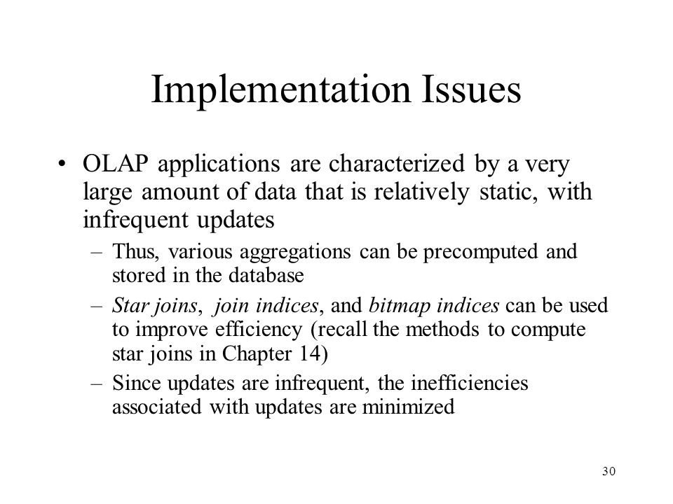 30 Implementation Issues OLAP applications are characterized by a very large amount of data that is relatively static, with infrequent updates –Thus,