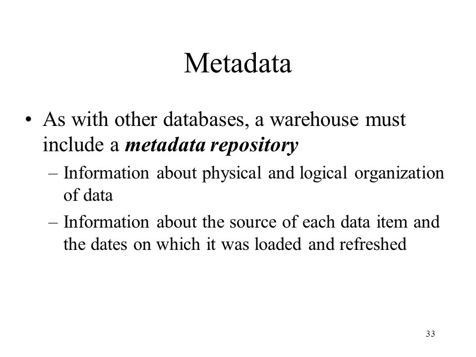 33 Metadata As with other databases, a warehouse must include a metadata repository –Information about physical and logical organization of data –Info